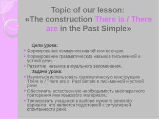 Topic of our lesson: «The construction There is / There are in the Past Simpl