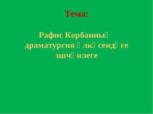 Тема: Рафис Корбанның драматургия өлкәсендәге эшчәнлеге