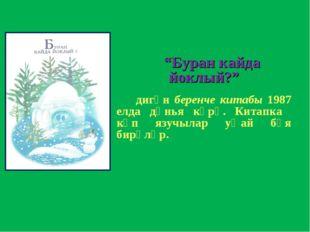 """""""Буран кайда йоклый?"""" дигән беренче китабы 1987 елда дөнья күрә. Китапка күп"""