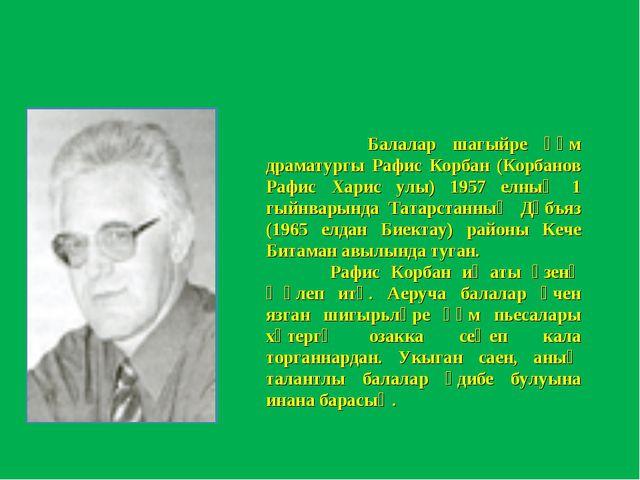 Балалар шагыйре һәм драматургы Рафис Корбан (Корбанов Рафис Харис улы) 1957...