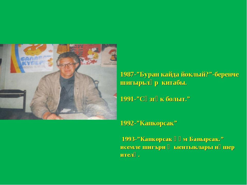 """1987-""""Буран кайда йоклый?""""-беренче шигырьләр китабы. 1991-""""Сөзгәк болыт."""" 199..."""