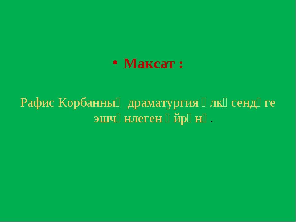 Максат : Рафис Корбанның драматургия өлкәсендәге эшчәнлеген өйрәнү.