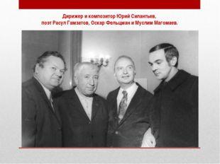 Дирижер и композитор Юрий Силантьев, поэт Расул Гамзатов, Оскар Фельцман и Му