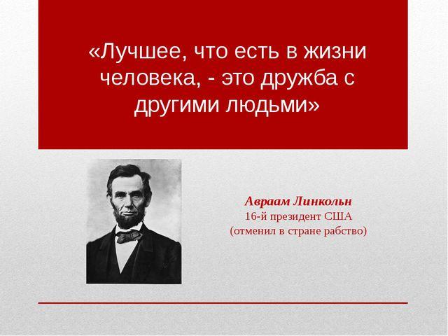 «Лучшее, что есть в жизни человека, - это дружба с другими людьми» Авраам Лин...