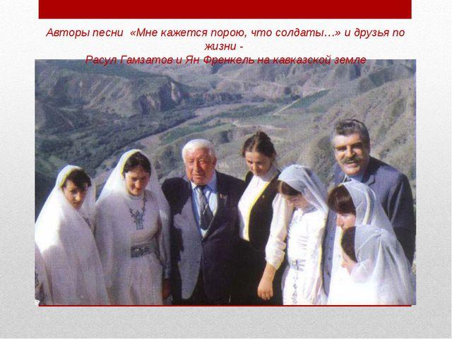 Авторы песни «Мне кажется порою, что солдаты…» и друзья по жизни - Расул Гамз...