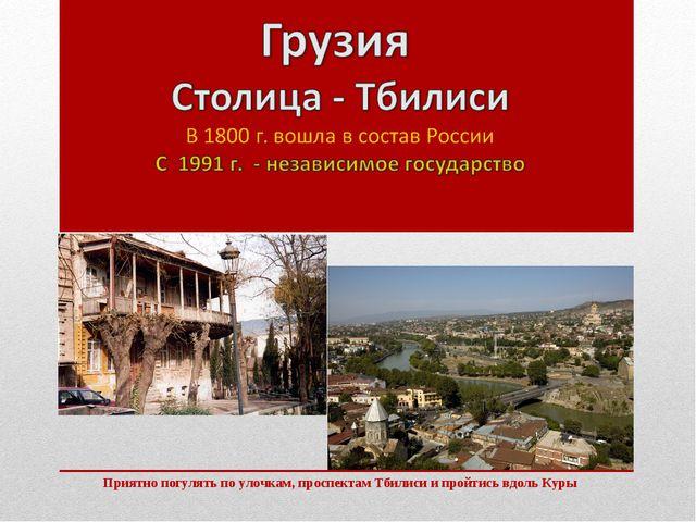Приятно погулять по улочкам, проспектам Тбилиси и пройтись вдоль Куры