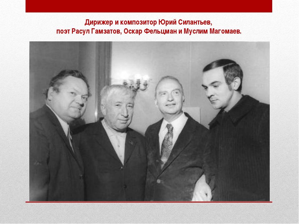 Дирижер и композитор Юрий Силантьев, поэт Расул Гамзатов, Оскар Фельцман и Му...