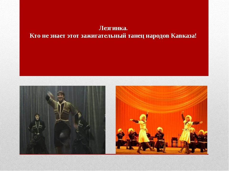 Лезгинка. Кто не знает этот зажигательный танец народов Кавказа!