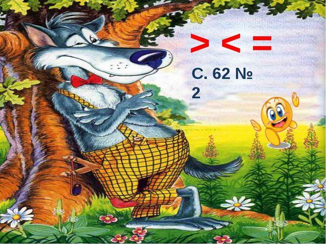 > < = С. 62 № 2