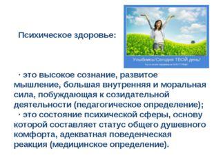 Психическое здоровье: · это высокое сознание, развитое мышление, большая вну