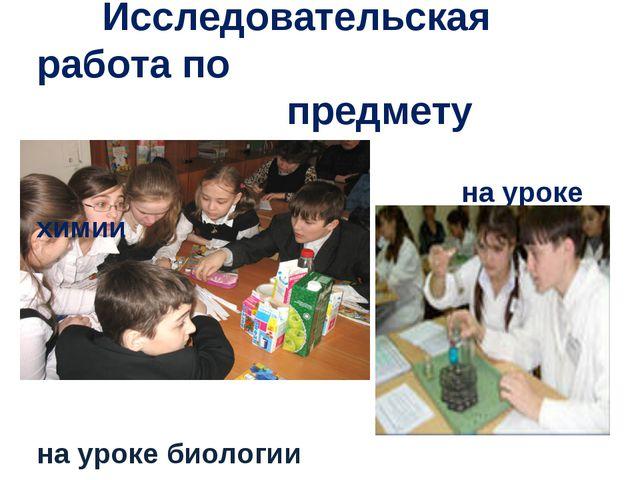 Исследовательская работа по предмету на уроке химии на уроке биологии