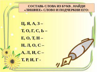 СОСТАВЬ СЛОВА ИЗ БУКВ , НАЙДИ «ЛИШНЕЕ» СЛОВО И ПОДЧЕРКНИ ЕГО: Ц, Я, А, З – Т,