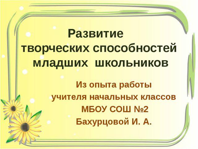 Из опыта работы учителя начальных классов МБОУ СОШ №2 Бахурцовой И. А. Развит...