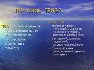 ЧТО ТАКОЕ ТРИЗ ? Цель ТРИЗ : - развивает гибкость, подвижность мышления, пои