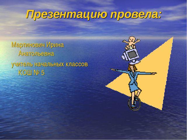 Презентацию провела: Мартинович Ирина Анатольевна учитель начальных классов...