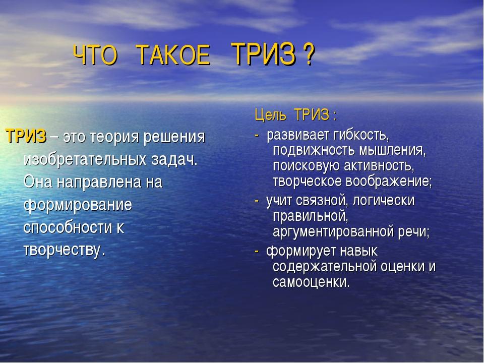 ЧТО ТАКОЕ ТРИЗ ? Цель ТРИЗ : - развивает гибкость, подвижность мышления, пои...