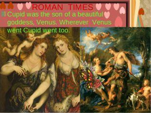 ROMAN TIMES Cupid was the son of a beautiful goddess, Venus. Wherever Venus