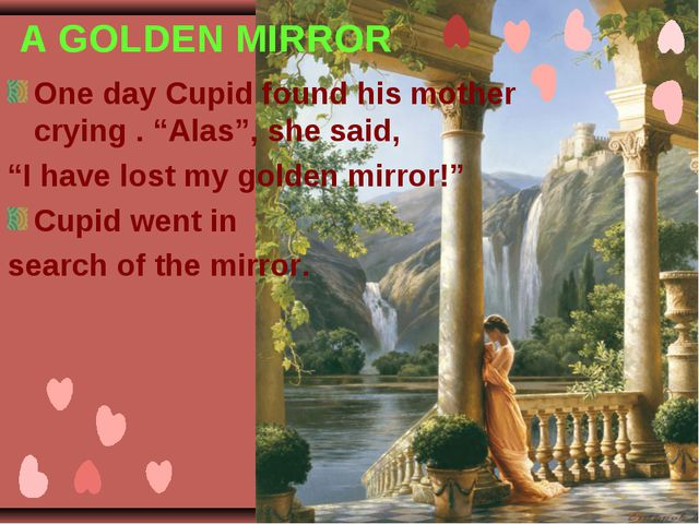 """A GOLDEN MIRROR One day Cupid found his mother crying . """"Alas"""", she said, """"I..."""