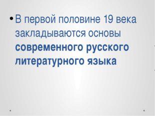 В первой половине 19 века закладываются основы современного русского литерату