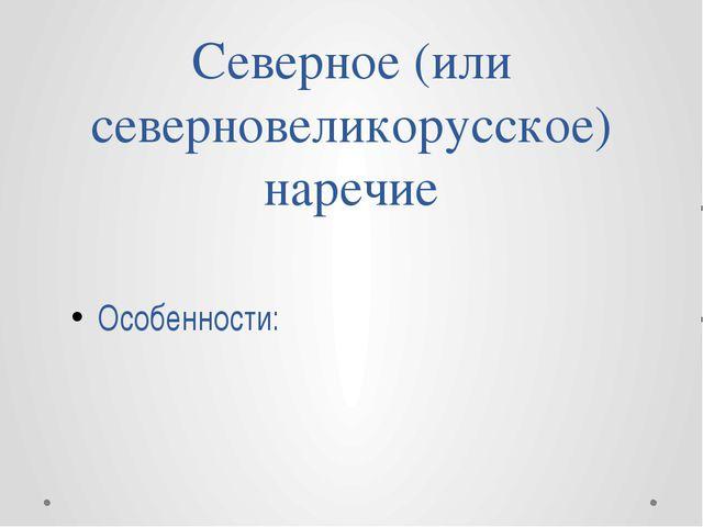 Северное (или северновеликорусское) наречие Особенности: