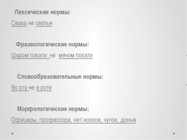 Лексические нормы: Сваха не сватья Фразеологические нормы: Шаром покати не м...