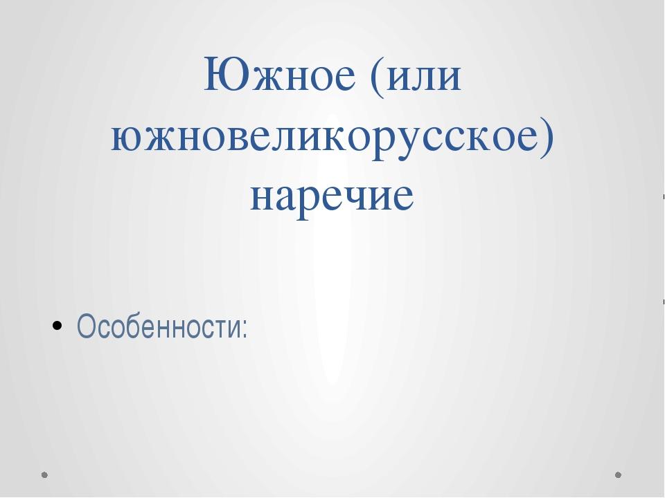 Южное (или южновеликорусское) наречие Особенности: