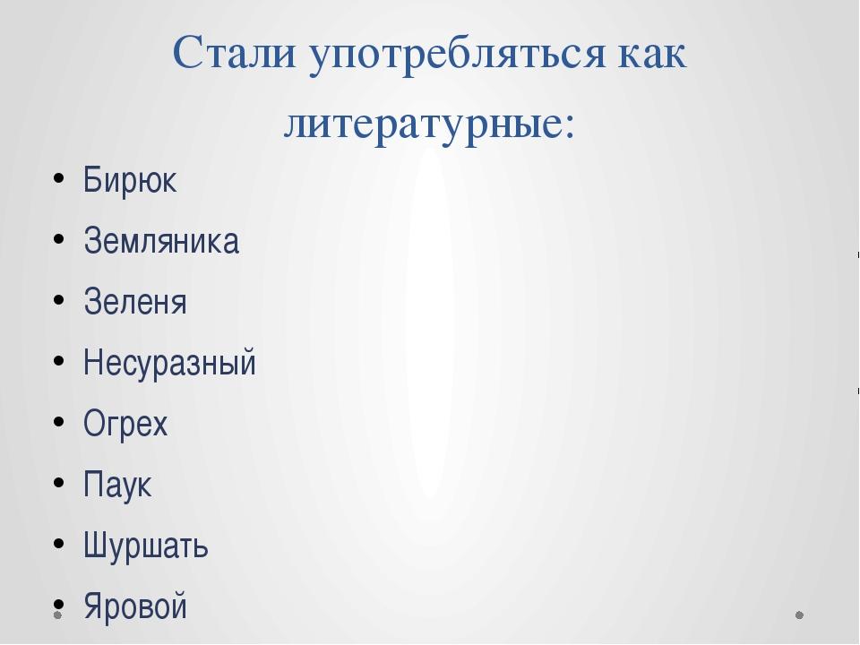 Стали употребляться как литературные: Бирюк Земляника Зеленя Несуразный Огрех...