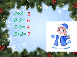 2+3= 8-2= 7-3= 5+2= 5 6 4 7