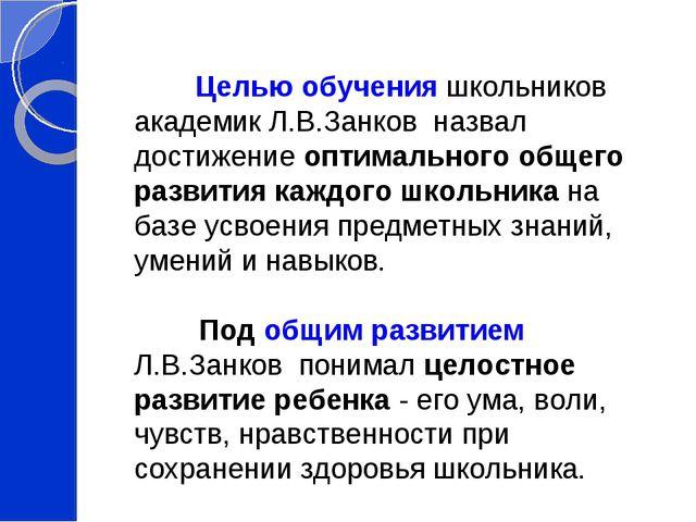 Целью обучения школьников академик Л.В.Занков назвал достижение оптимального...