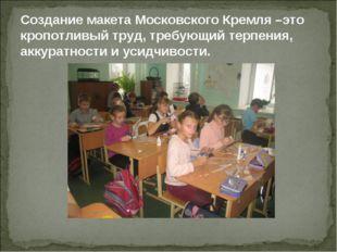 Создание макета Московского Кремля –это кропотливый труд, требующий терпения,