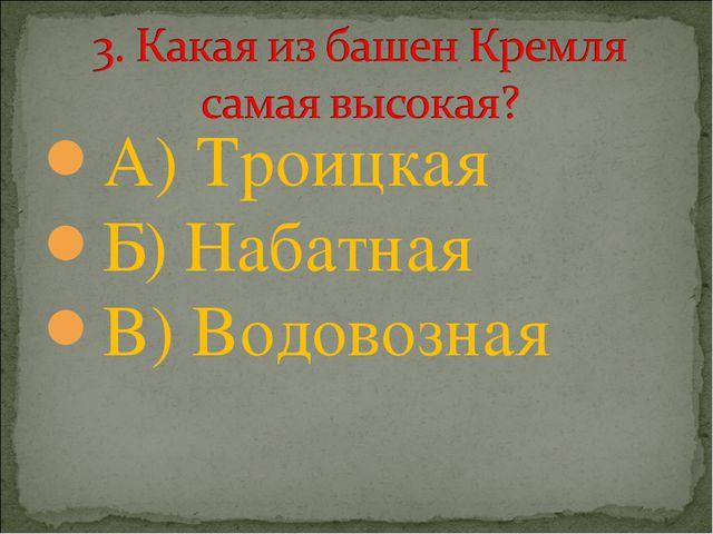 А) Троицкая Б) Набатная В) Водовозная