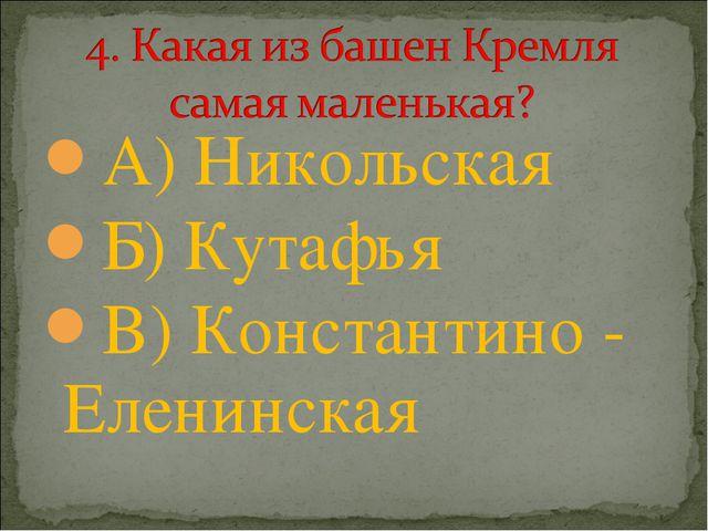 А) Никольская Б) Кутафья В) Константино - Еленинская