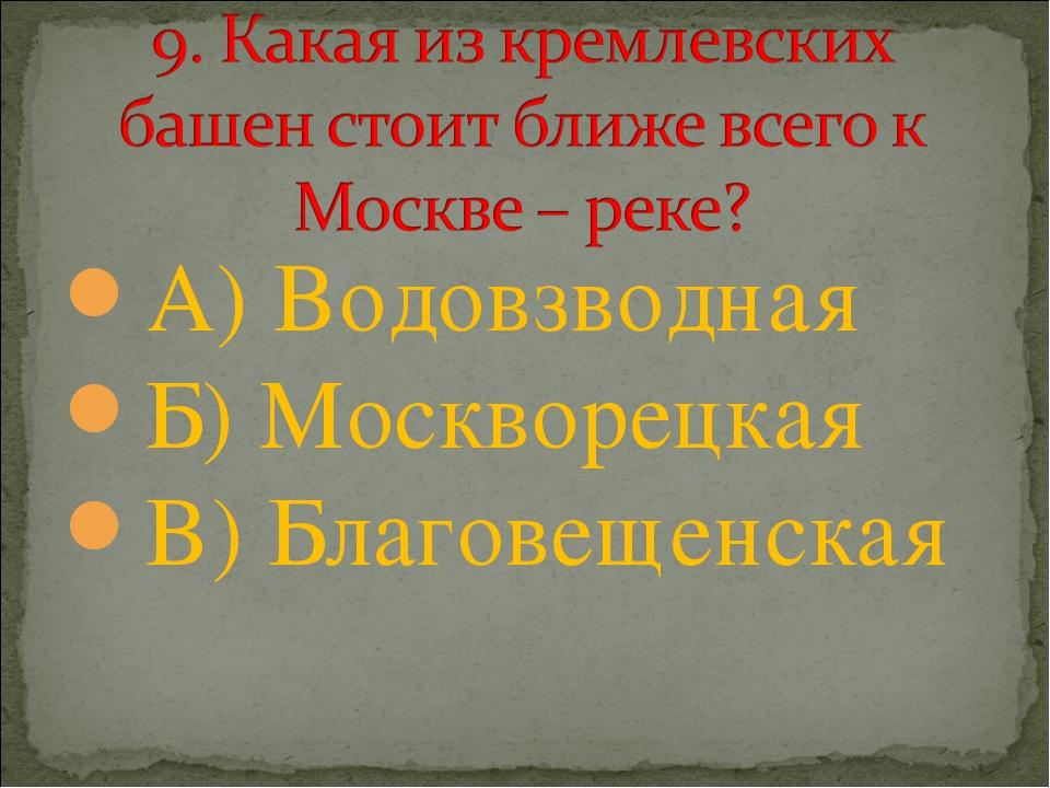 А) Водовзводная Б) Москворецкая В) Благовещенская