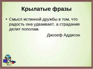 Крылатые фразы Смысл истинной дружбы в том, что радость она удваивает, а стра