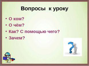 Вопросы к уроку О ком? О чём? Как? С помощью чего? Зачем?