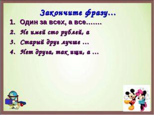 Закончите фразу… Один за всех, а все……. Не имей сто рублей, а Старый друг луч