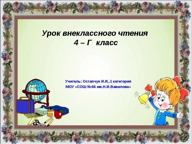 Урок внеклассного чтения 4 – Г класс Учитель: Остапчук И.И.,1 категория МОУ «...