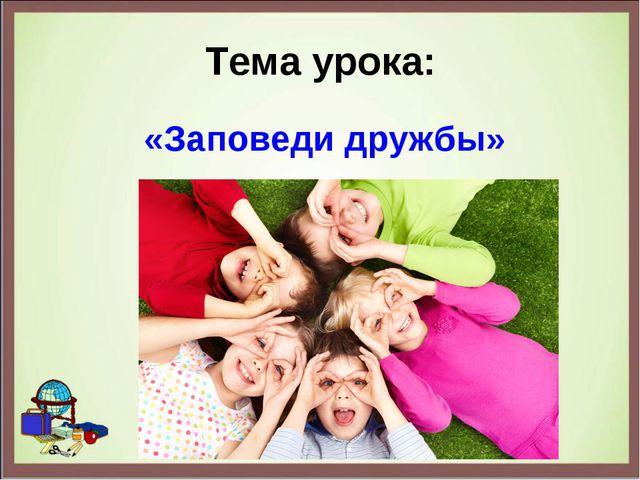 Тема урока: «Заповеди дружбы»
