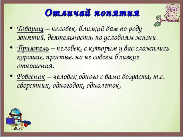 Отличай понятия Товарищ – человек, близкий вам по роду занятий, деятельности,...