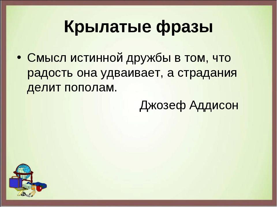 Крылатые фразы Смысл истинной дружбы в том, что радость она удваивает, а стра...