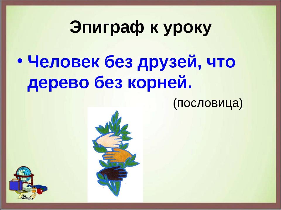 Эпиграф к уроку Человек без друзей, что дерево без корней. (пословица)