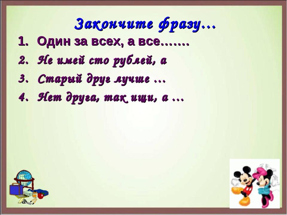 Закончите фразу… Один за всех, а все……. Не имей сто рублей, а Старый друг луч...