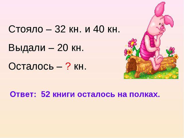 Cтояло – 32 кн. и 40 кн. Выдали – 20 кн. Осталось – ? кн. Ответ: 52 книги ост...