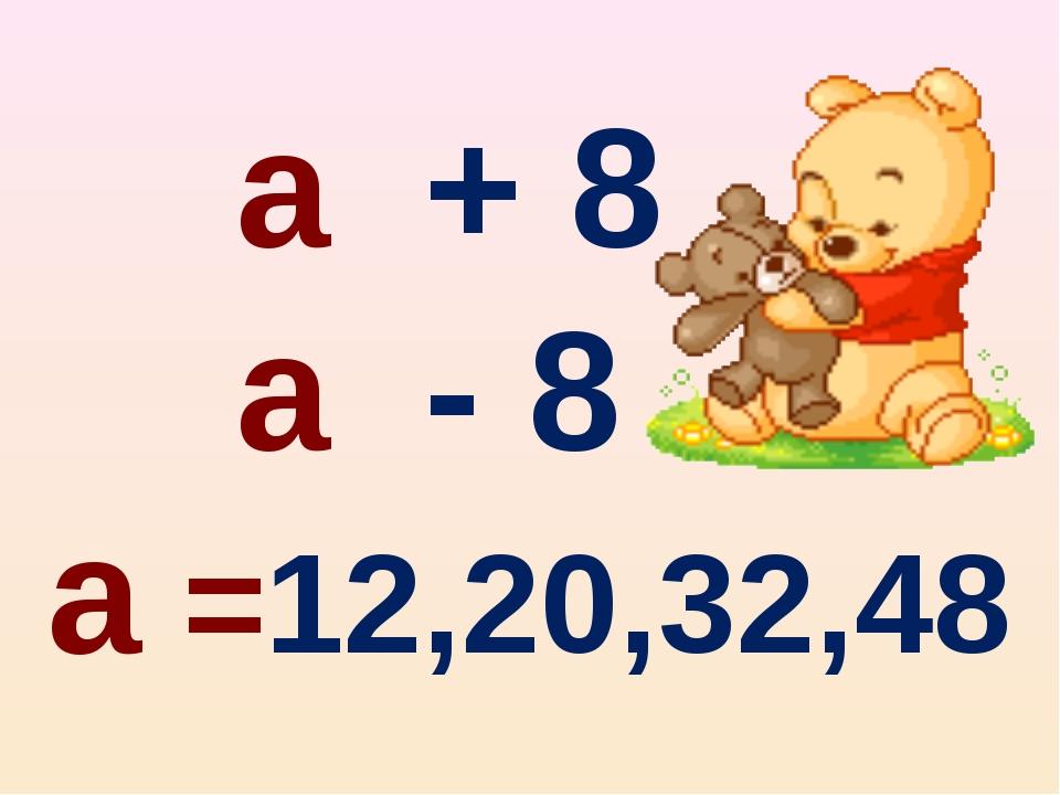 а + 8 а - 8 а =12,20,32,48