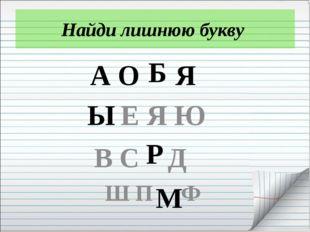 Найди лишнюю букву А О Я Е Я Ю В С Д Ш П Ф Б Ы Р М