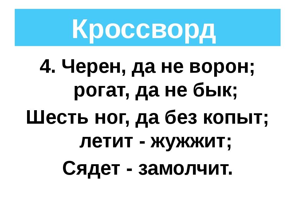 4. Черен, да не ворон; рогат, да не бык; Шесть ног, да без копыт; летит - жуж...