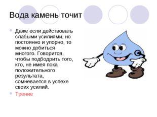 Вода камень точит Даже если действовать слабыми усилиями, но постоянно и упор