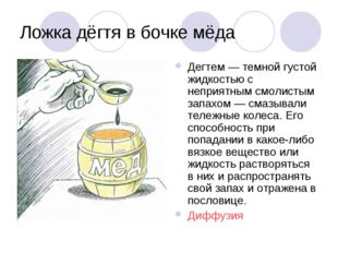 Ложка дёгтя в бочке мёда Дегтем — темной густой жидкостью с неприятным смолис