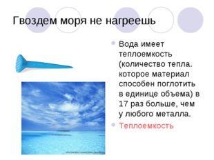 Гвоздем моря не нагреешь Вода имеет теплоемкость (количество тепла. которое м
