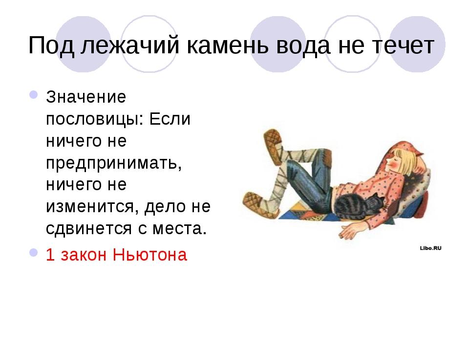 Под лежачий камень вода не течет Значение пословицы: Если ничего не предприни...